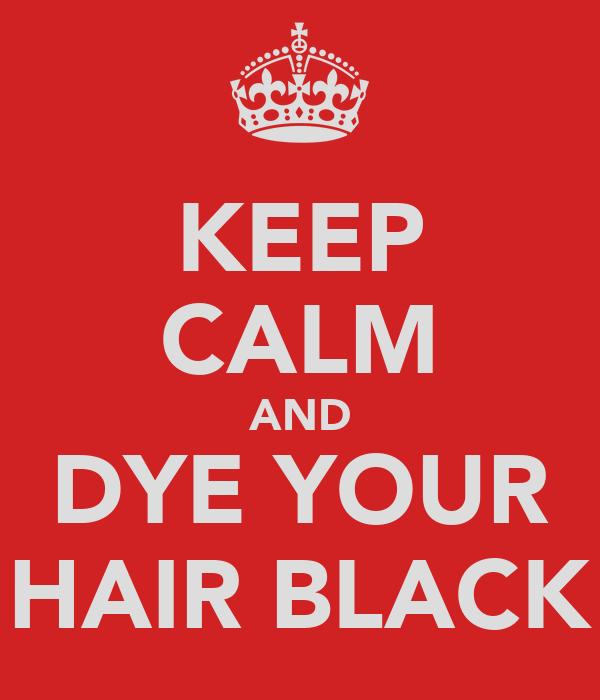 KEEP CALM AND DYE YOUR HAIR BLACK