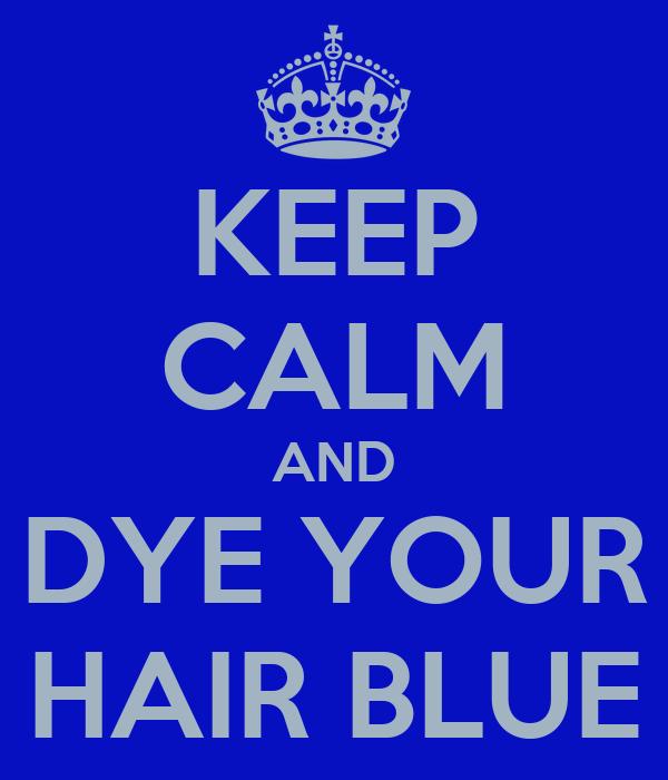 KEEP CALM AND DYE YOUR HAIR BLUE