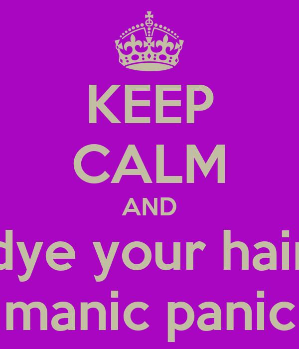 KEEP CALM AND dye your hair manic panic
