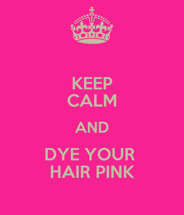 KEEP CALM AND DYE YOUR  HAIR PINK
