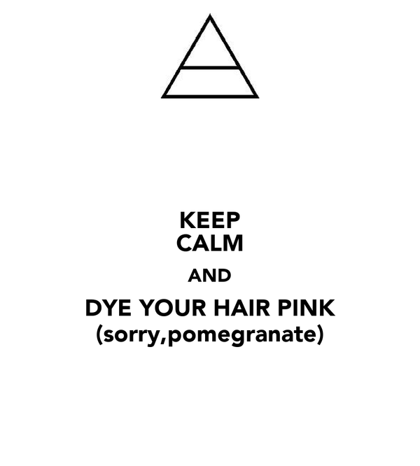 KEEP CALM AND DYE YOUR HAIR PINK (sorry,pomegranate)