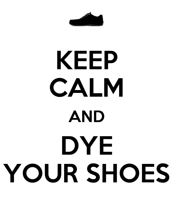 KEEP CALM AND DYE YOUR SHOES