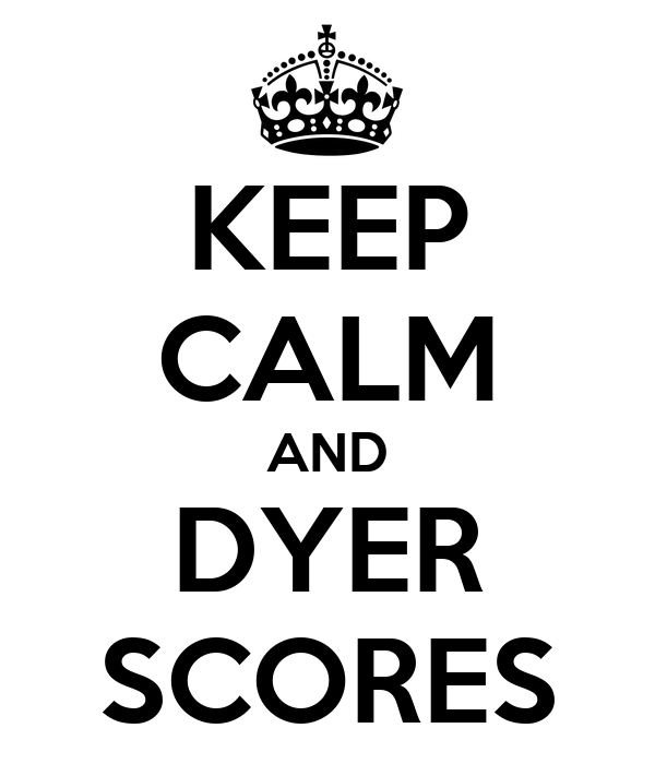 KEEP CALM AND DYER SCORES