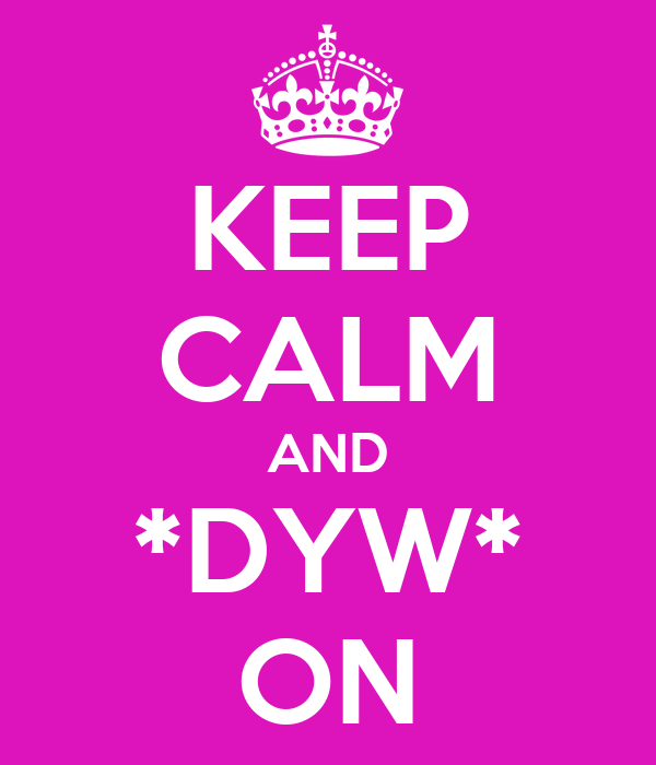 KEEP CALM AND *DYW* ON