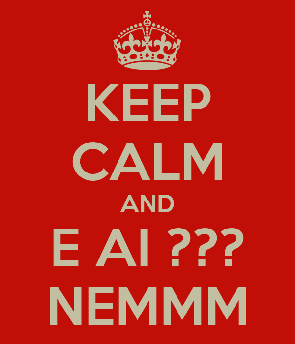 KEEP CALM AND E AI ??? NEMMM