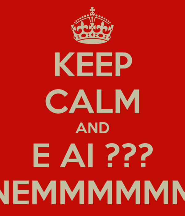 KEEP CALM AND E AI ??? NEMMMMMM