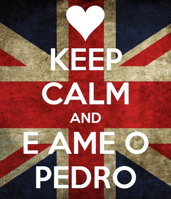 KEEP CALM AND E AME O PEDRO