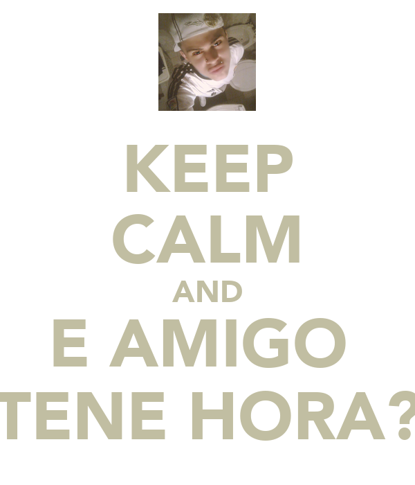 KEEP CALM AND E AMIGO  TENE HORA?