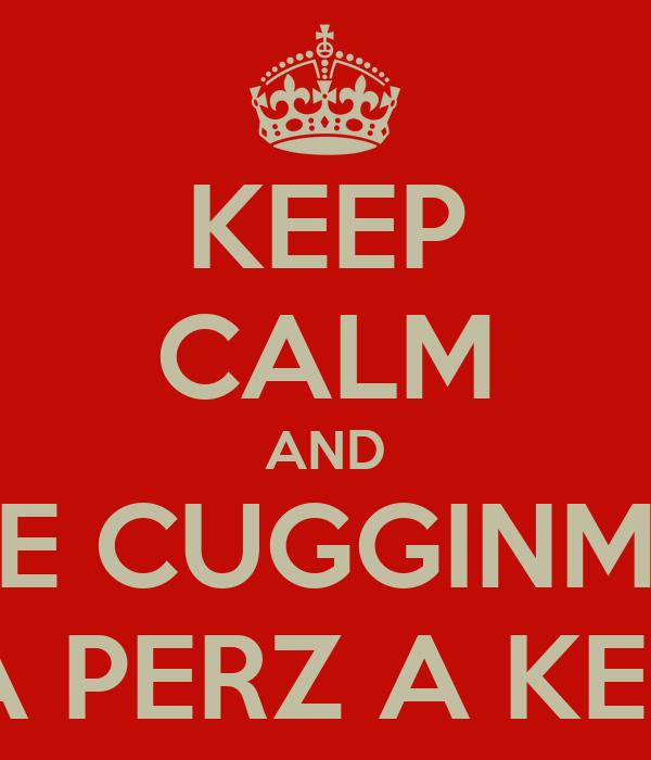 KEEP CALM AND E CUGGINM A PERZ A KEP