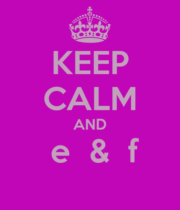 KEEP CALM AND  e  &  f