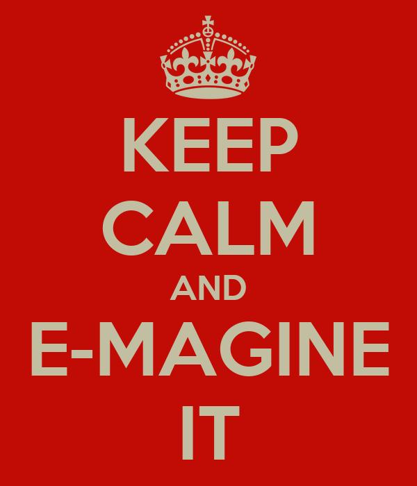 KEEP CALM AND E-MAGINE IT