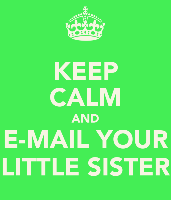 KEEP CALM AND E-MAIL YOUR LITTLE SISTER