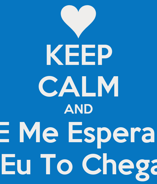 KEEP CALM AND E Me Espera  Que Eu To Chegando