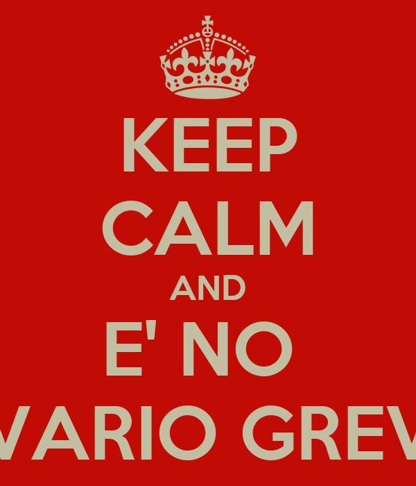 KEEP CALM AND E' NO  SVARIO GREVE