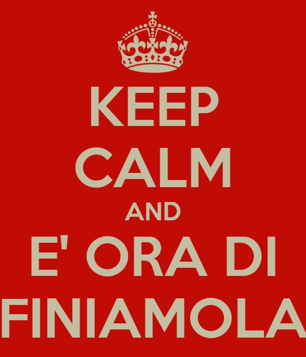 KEEP CALM AND E' ORA DI FINIAMOLA