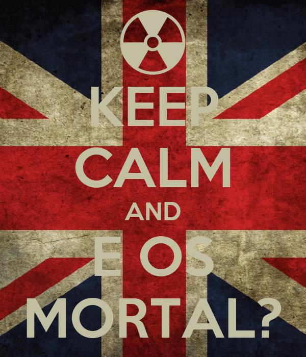 KEEP CALM AND E OS MORTAL?