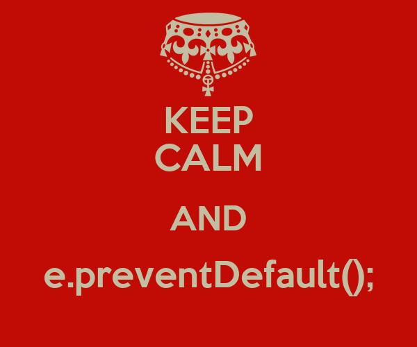 KEEP CALM AND e.preventDefault();