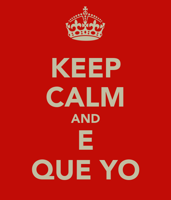 KEEP CALM AND E QUE YO