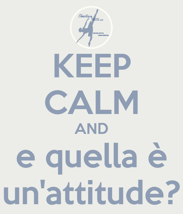 KEEP CALM AND e quella è un'attitude?