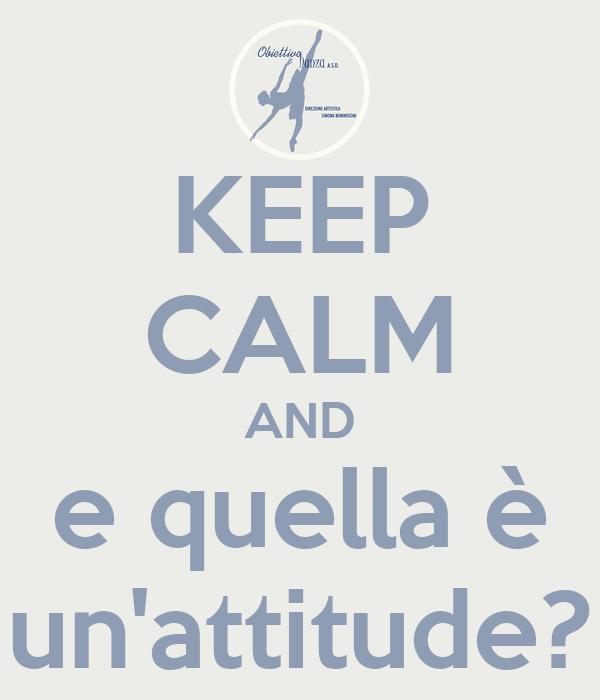 KEEP CALM AND e quella è un'attitude?