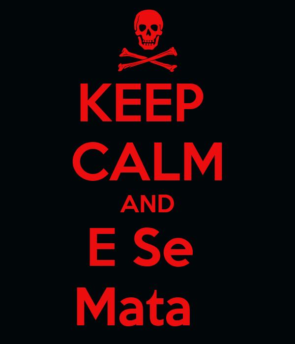 KEEP  CALM AND E Se  Mata