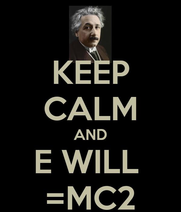 KEEP CALM AND E WILL  =MC2
