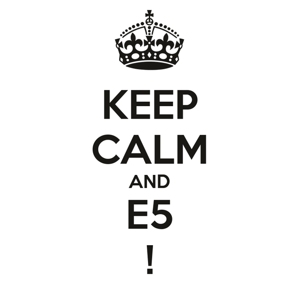 KEEP CALM AND E5 !