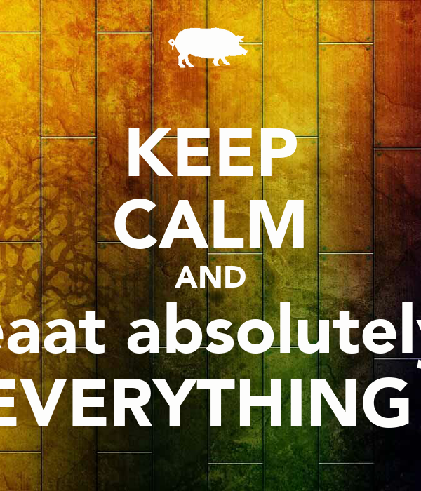KEEP CALM AND eaat absolutely EVERYTHING!