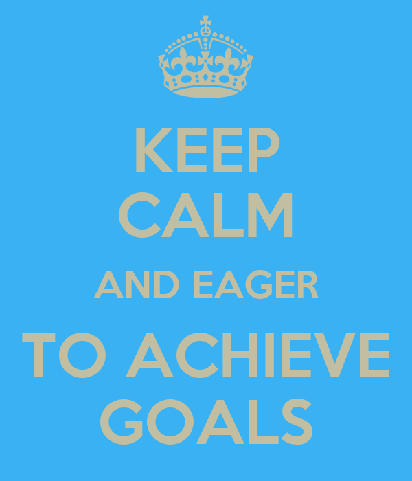 KEEP CALM AND EAGER TO ACHIEVE GOALS