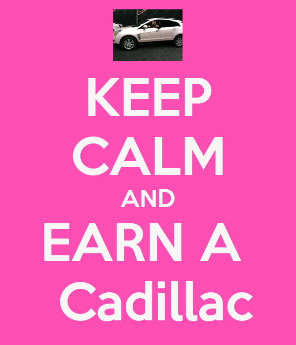 KEEP CALM AND EARN A   Cadillac