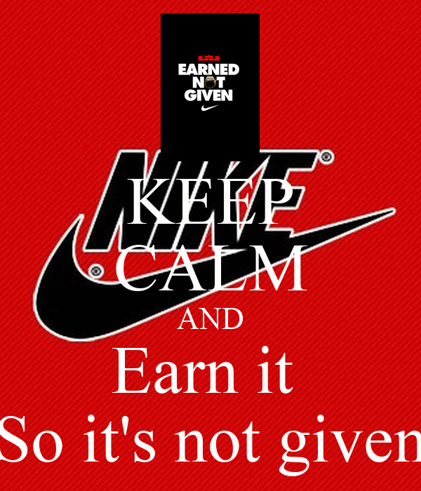 KEEP CALM AND Earn it  So it's not given