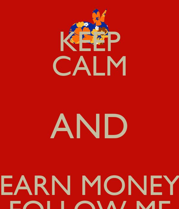 KEEP CALM AND EARN MONEY FOLLOW ME