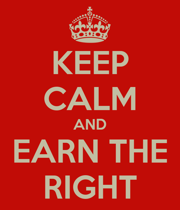 KEEP CALM AND EARN THE RIGHT