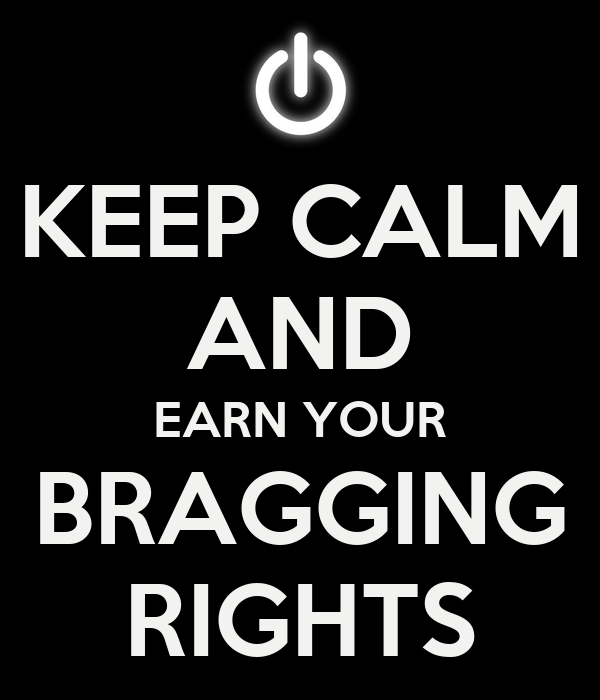 KEEP CALM AND EARN YOUR BRAGGING RIGHTS