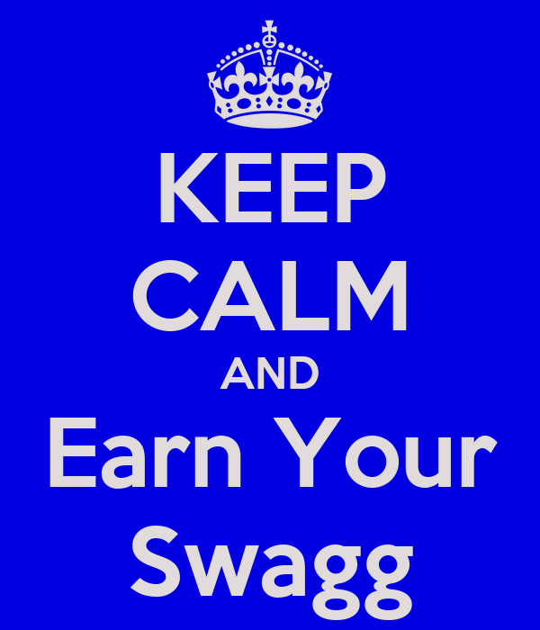 KEEP CALM AND Earn Your Swagg
