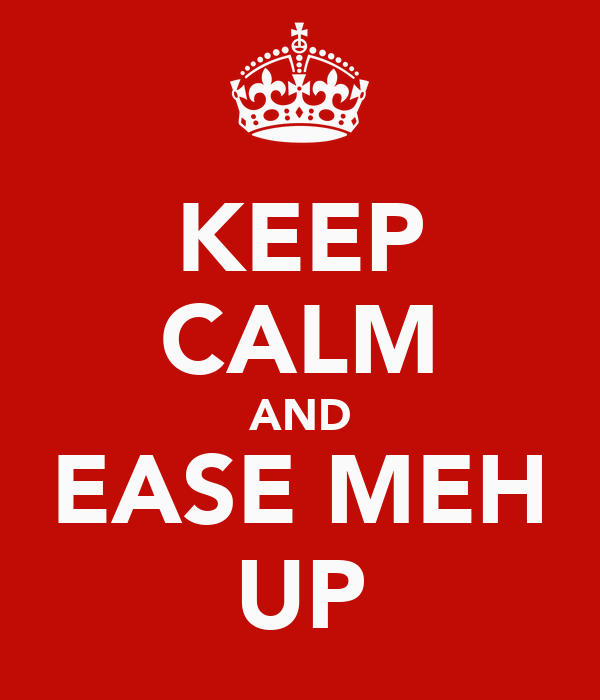 KEEP CALM AND EASE MEH UP