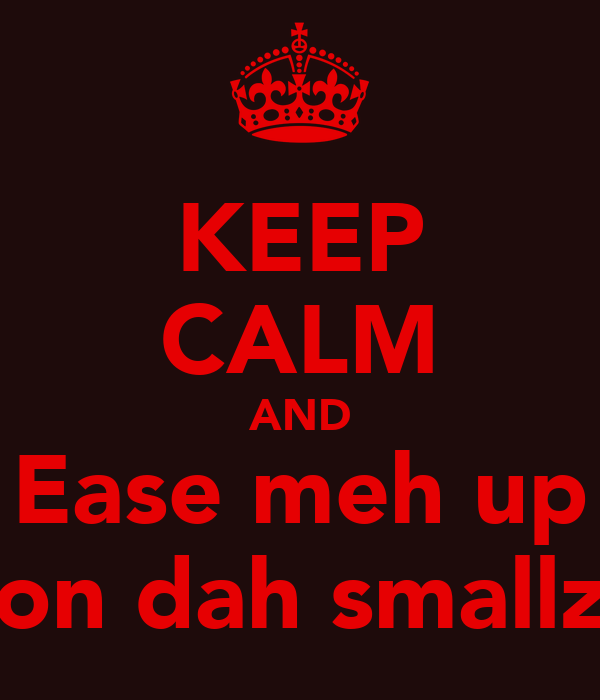 KEEP CALM AND Ease meh up on dah smallz