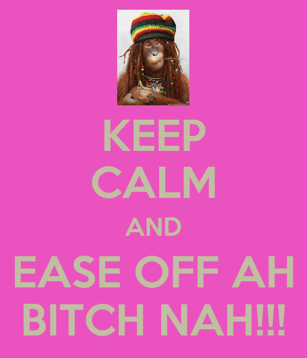 KEEP CALM AND EASE OFF AH BITCH NAH!!!