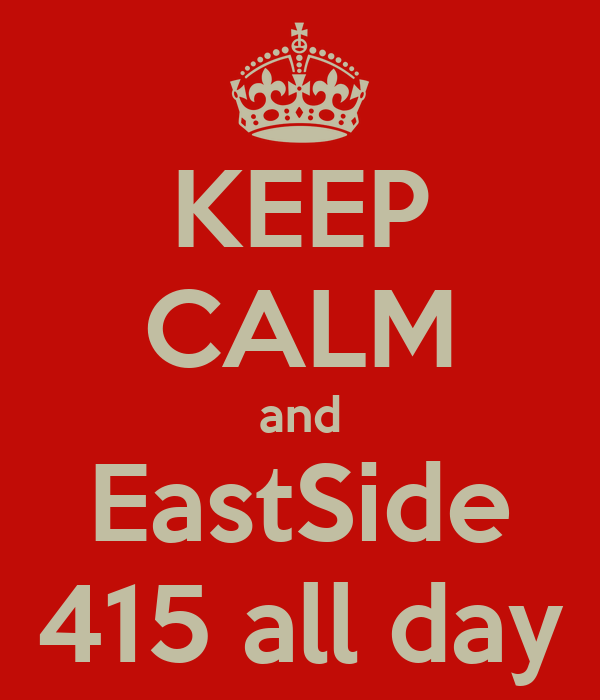 KEEP CALM and EastSide 415 all day