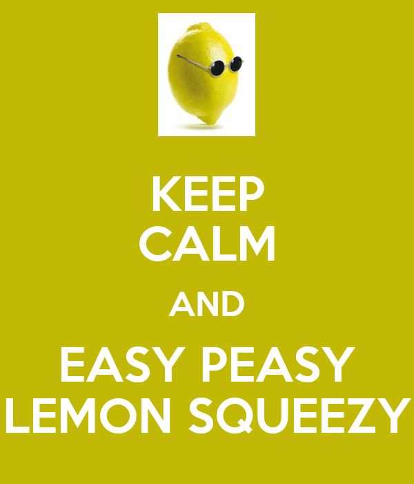 KEEP CALM AND EASY PEASY LEMON SQUEEZY