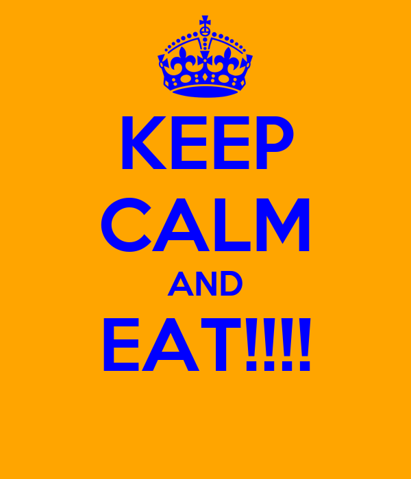 KEEP CALM AND EAT!!!!