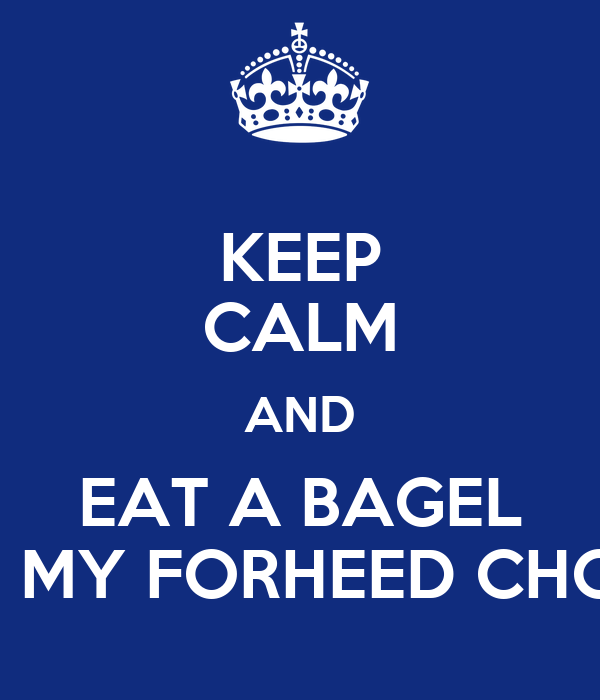 KEEP CALM AND EAT A BAGEL IN MY FORHEED CHOP