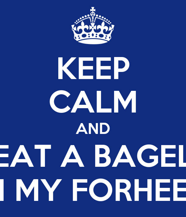 KEEP CALM AND EAT A BAGEL IN MY FORHEED