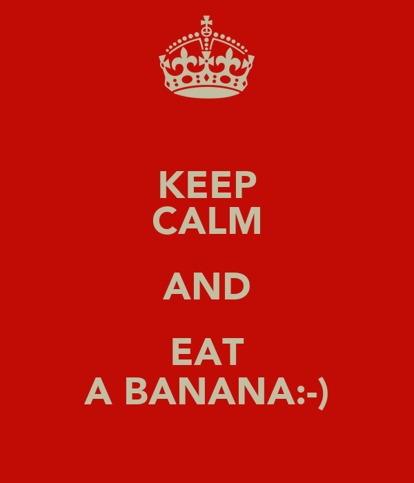 KEEP CALM AND EAT A BANANA:-)