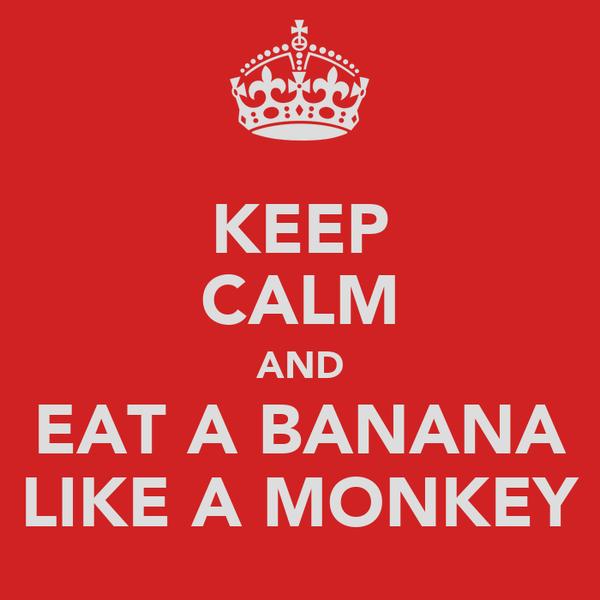 KEEP CALM AND EAT A BANANA LIKE A MONKEY