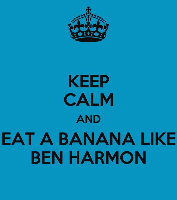 KEEP CALM AND EAT A BANANA LIKE BEN HARMON