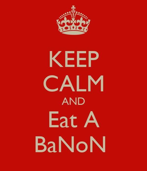 KEEP CALM AND Eat A BaNoN
