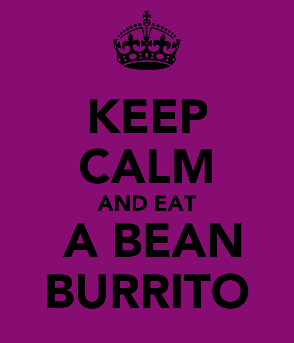 KEEP CALM AND EAT  A BEAN BURRITO