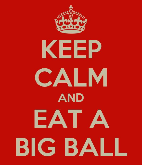 KEEP CALM AND EAT A BIG BALL