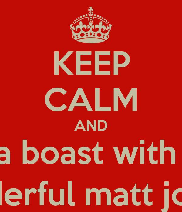 KEEP CALM AND eat a boast with the  wonderful matt jones;)